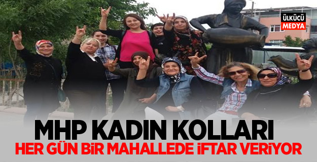 MHP KADIN KOLLARI HER GÜN BİR MAHALLEDE İFTAR VERİYOR