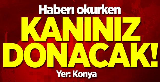 Konya'da kan donduran olay!