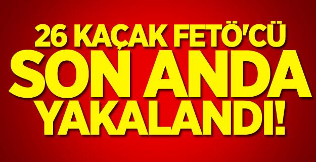 26 kaçak FETÖ'cü son anda yakalandı!