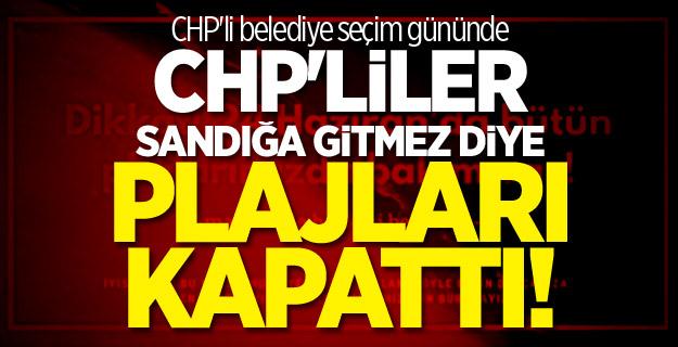 CHP'li belediye seçim gününde CHP'liler sandığa gitmez diye plajları kapattı!