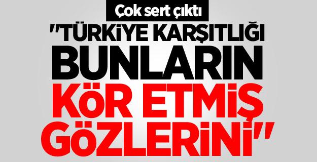 """Çok sert çıktı: """"Türkiye karşıtlığı bunların kör etmiş gözlerini"""""""