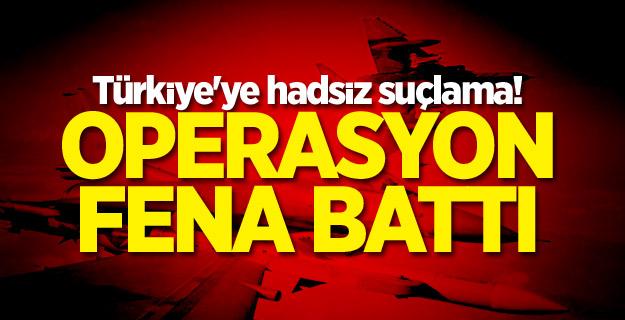 Türkiye'ye hadsiz suçlama! Operasyon fena battı