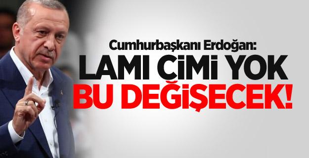 Cumhurbaşkanı Erdoğan: Lamı cimi yok bu değişecek!