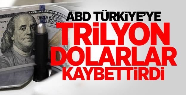 ABD Türkiye'ye trilyon dolarlar kaybettirdi