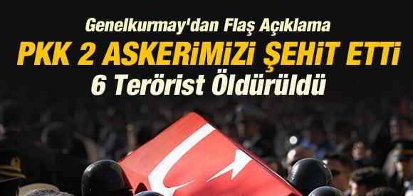 TSK'DAN FLAŞ AÇIKLAMA: PKK 2 ASKERİMİZİ ŞEHİT ETTİ