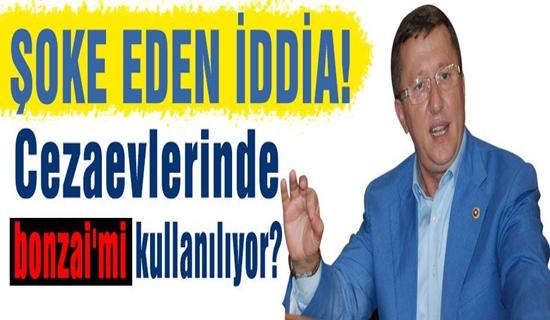 MHP'Lİ TÜRKKAN'DAN ŞOK İDDİA CEZAEVİNDE BONZAİMİ KULLANILIYOR !