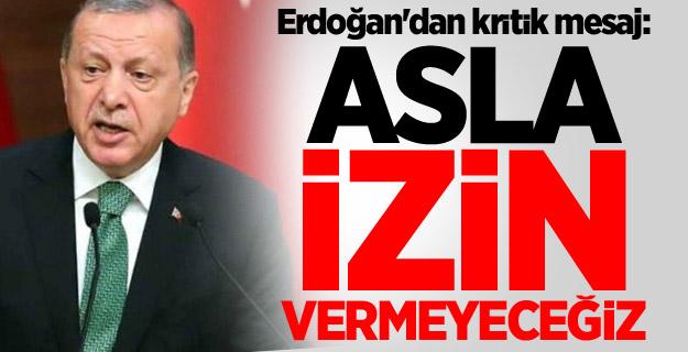 Cumhurbaşkanı Erdoğan'dan kritik mesaj: Asla izin vermeyeceğiz