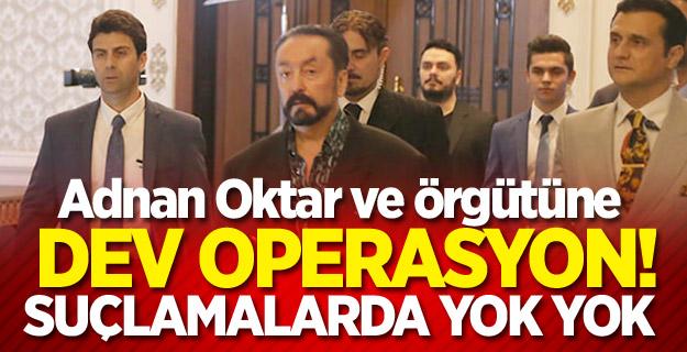 Adnan Oktar ve örgütüne dev operasyon: Suçlamalarda yok yok!