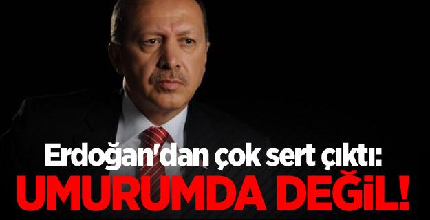 Erdoğan'dan çok sert çıktı: Umurumda değil!