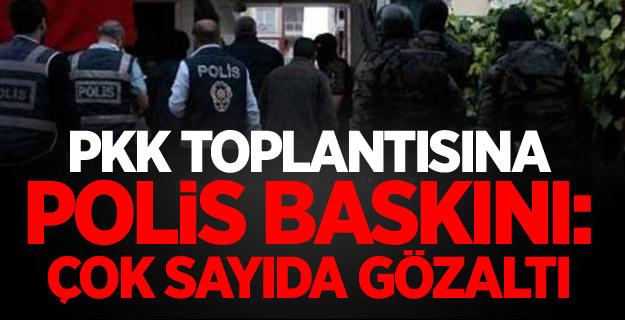 PKK toplantısına polis baskını: Çok sayıda gözaltı