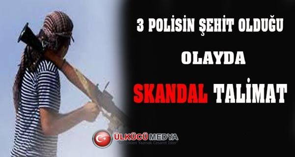 3 POLİSİN ŞEHİT OLDUĞU OLAYDA SKANDAL TALİMAT !