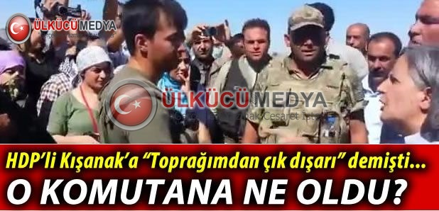 HDP'Lİ KIŞANAK'A  ÇIKIN DIŞARI DİYEN KOMUTANA NE OLDU !