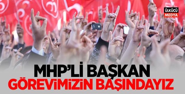 """MHP'li  Başkan; """"Görevimizin Başındayız"""""""