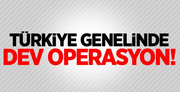 Türkiye genelinde eş zamanlı dev operasyon!