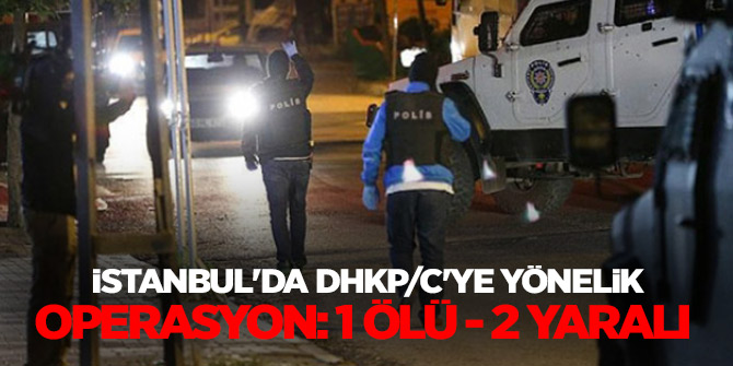 İstanbul'da DHKP/C'ye yönelik operasyon: 1 ölü, 2 yaralı