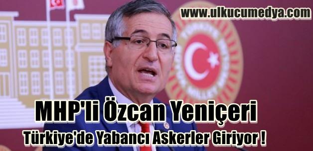 MHP'li Özcan Yeniçeri Türkiye'de Yabancı Askerler Giriyor !