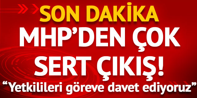 Sondakika: MHP'den çok sert çıkış!  Yetkilileri göreve davet ediyoruz