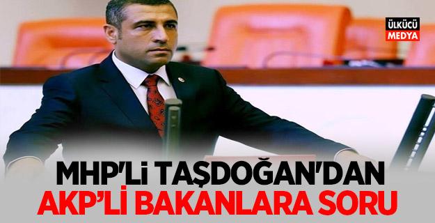 MHP Milletvekili Taşdoğan'dan AKP'li bakanlara soru