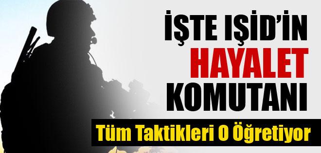 IŞİD'IN HAYALET KOMUTANI DEŞİFRE OLDU !