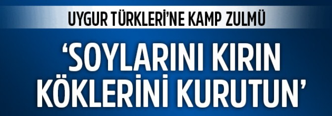 Uygur Türkleri'ne kamp zulmü... 'Soylarını kırın, köklerini kurutun'