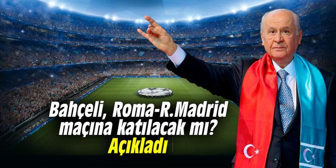Devlet Bahçeli, Roma-R. Madrid maçına katılacak mı? Açıkladı