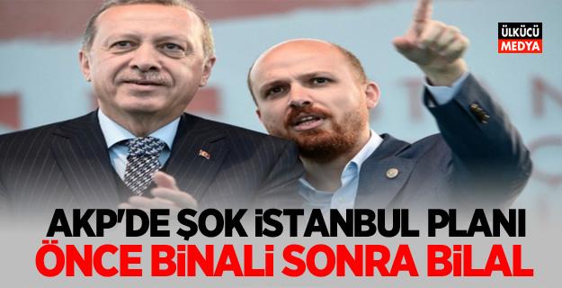 AKP'de şok İstanbul planı! Önce Binali sonra Bilal