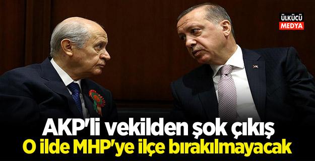 AKP'li vekilden şok çıkış: O ilde MHP'ye ilçe bırakılmayacak