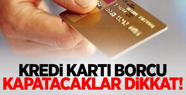 Kredi kartı borcu kapatacaklar dikkat!