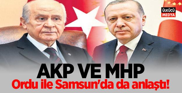 AKP ve MHP, Ordu ile Samsun'da da anlaştı!