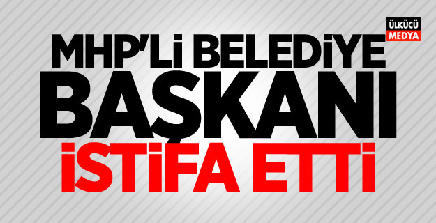 MHP'li Belediye Başkanı istifa etti