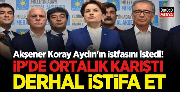 Akşener: Koray Aydın'ın istifasını istedi! Derhal istifa et