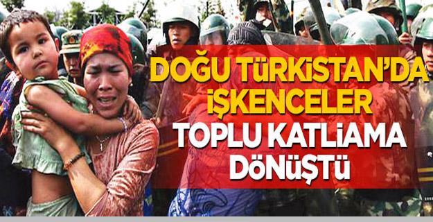 Doğu Türkistan'da işkenceler toplu katliama dönüştü