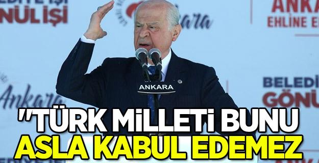 Devlet Bahçeli ''Türk milleti bunu asla kabul edemez''