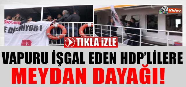 VAPURU İŞGAL EDEN HDP'LİLERE MEYDAN DAYAĞI !