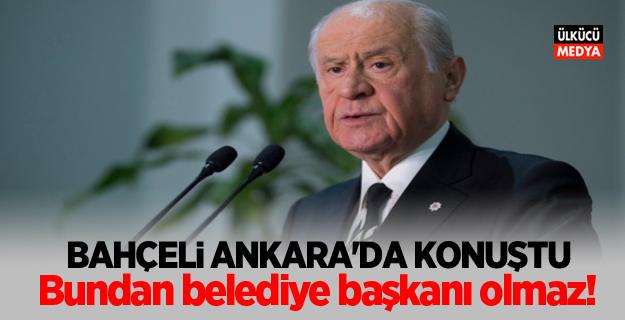 """Devlet Bahçeli Ankara'da konuştu: ''Bundan belediye başkanı olmaz!"""""""