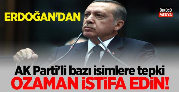 Erdoğan'dan AK Parti'li bazı isimlere tepki! O zaman istifa edin..