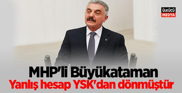 MHP'li Büyükataman: Yanlış hesap YSK'dan dönmüştür