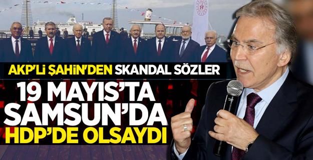 AKP'li Şahin'den skandal Sözler! 19 Mayıs'ta HDP Olsaydı