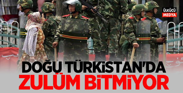 Doğu Türkistan'da zulüm bitmiyor