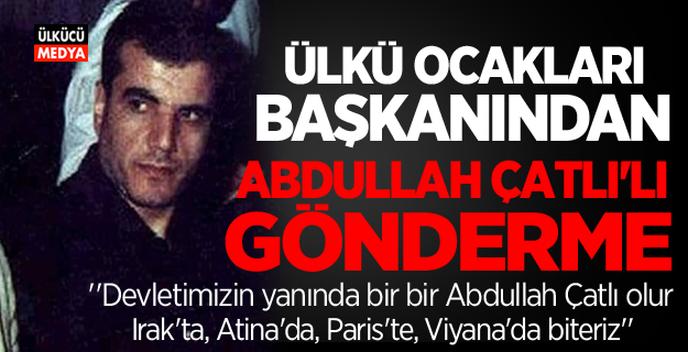 Ülkü Ocakları başkanından Abdullah Çatlı'lı gönderme!