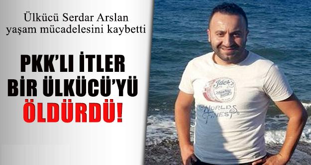 PKK'lıların saldırdığı Ülkücü Serdar Arslan hayatını kaybetti