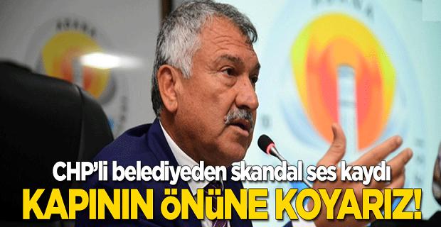 CHP'li belediyeden skandal ses kaydı: Kapının önüne koyarız!