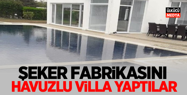 Şeker fabrikasını havuzlu villa yaptılar! Hem de daha satılmadan