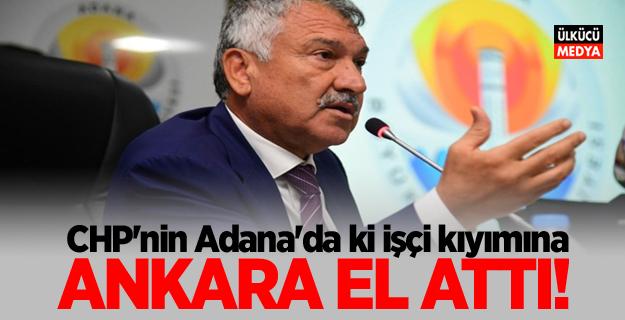 CHP'nin Adana'da ki işçi kıyımına Ankara el attı!