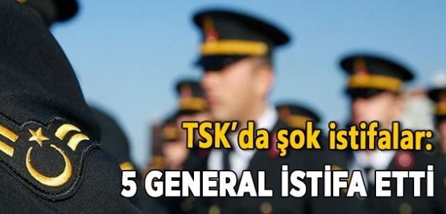 TSK'da görev yapan 5 generalin istifa etti!