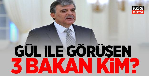 Abdullah Gül ile görüşen 3 bakan kim?