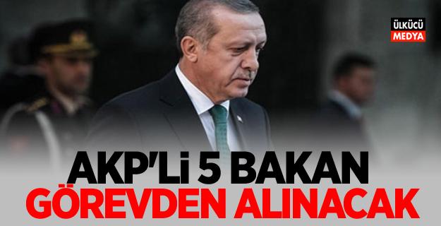 AKP'li 5 bakan Görevden Alınacak!