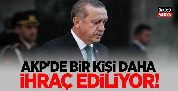 AKP'de Bir kişi daha ihraç ediliyor!