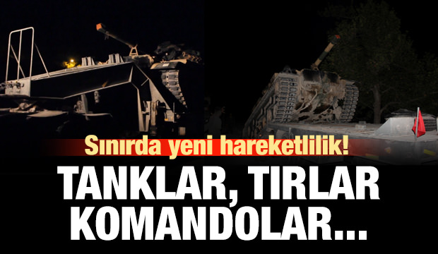 Tanklar, komandolar, tırlar Suriye sınırına gidiyor!