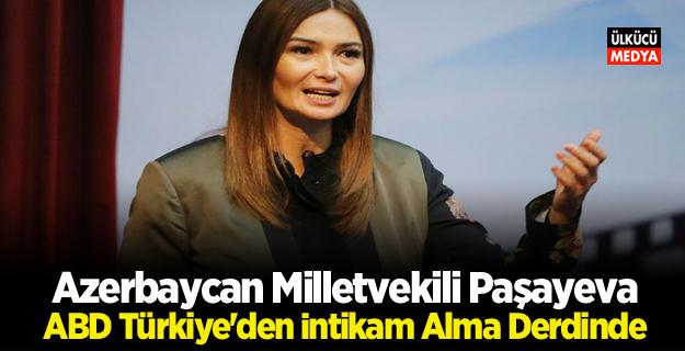 Azerbaycan Milletvekili Paşayeva: ABD Türkiye'den İntikam Alma Derdinde